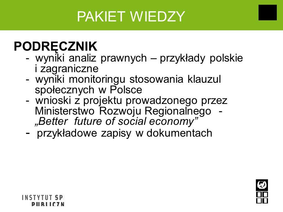 PAKIET WIEDZY PODRĘCZNIK - wyniki analiz prawnych – przykłady polskie i zagraniczne - wyniki monitoringu stosowania klauzul społecznych w Polsce - wnioski z projektu prowadzonego przez Ministerstwo Rozwoju Regionalnego - Better future of social economy - przykładowe zapisy w dokumentach