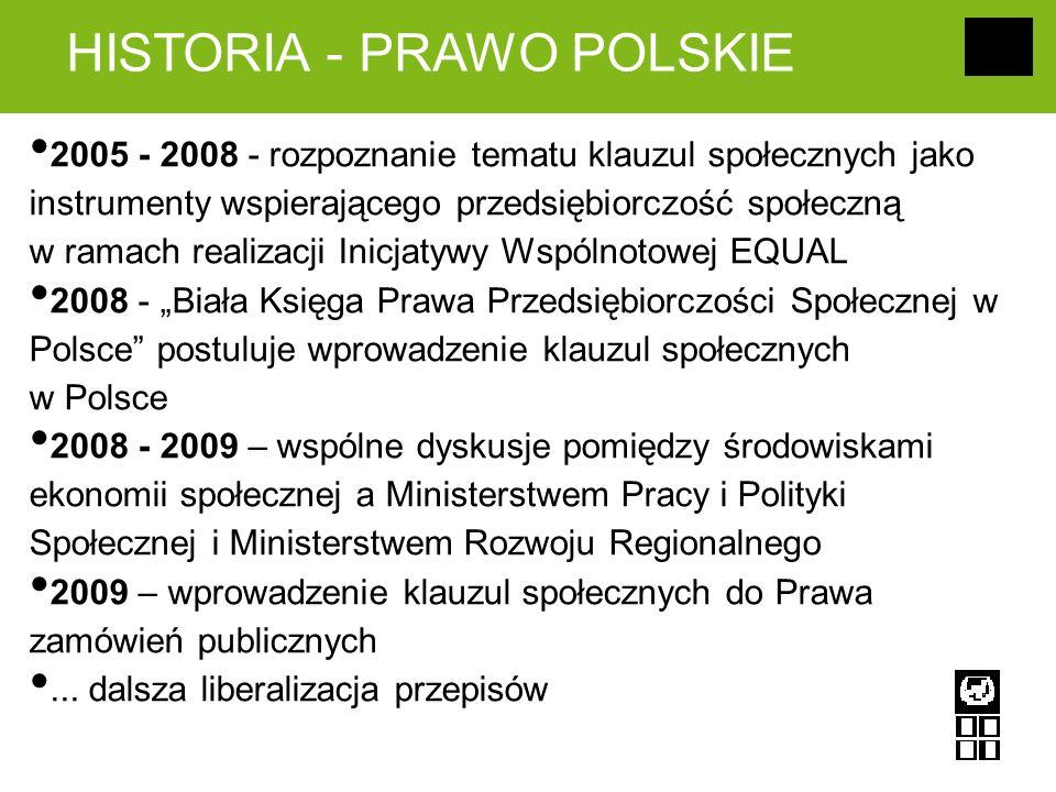 HISTORIA - PRAWO POLSKIE 2005 - 2008 - rozpoznanie tematu klauzul społecznych jako instrumenty wspierającego przedsiębiorczość społeczną w ramach realizacji Inicjatywy Wspólnotowej EQUAL 2008 - Biała Księga Prawa Przedsiębiorczości Społecznej w Polsce postuluje wprowadzenie klauzul społecznych w Polsce 2008 - 2009 – wspólne dyskusje pomiędzy środowiskami ekonomii społecznej a Ministerstwem Pracy i Polityki Społecznej i Ministerstwem Rozwoju Regionalnego 2009 – wprowadzenie klauzul społecznych do Prawa zamówień publicznych...