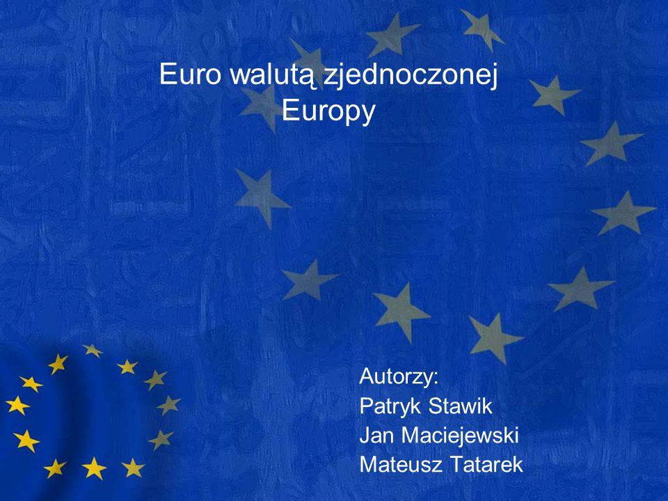 Euro walutą zjednoczonej Europy Autorzy: Patryk Stawik Jan Maciejewski Mateusz Tatarek