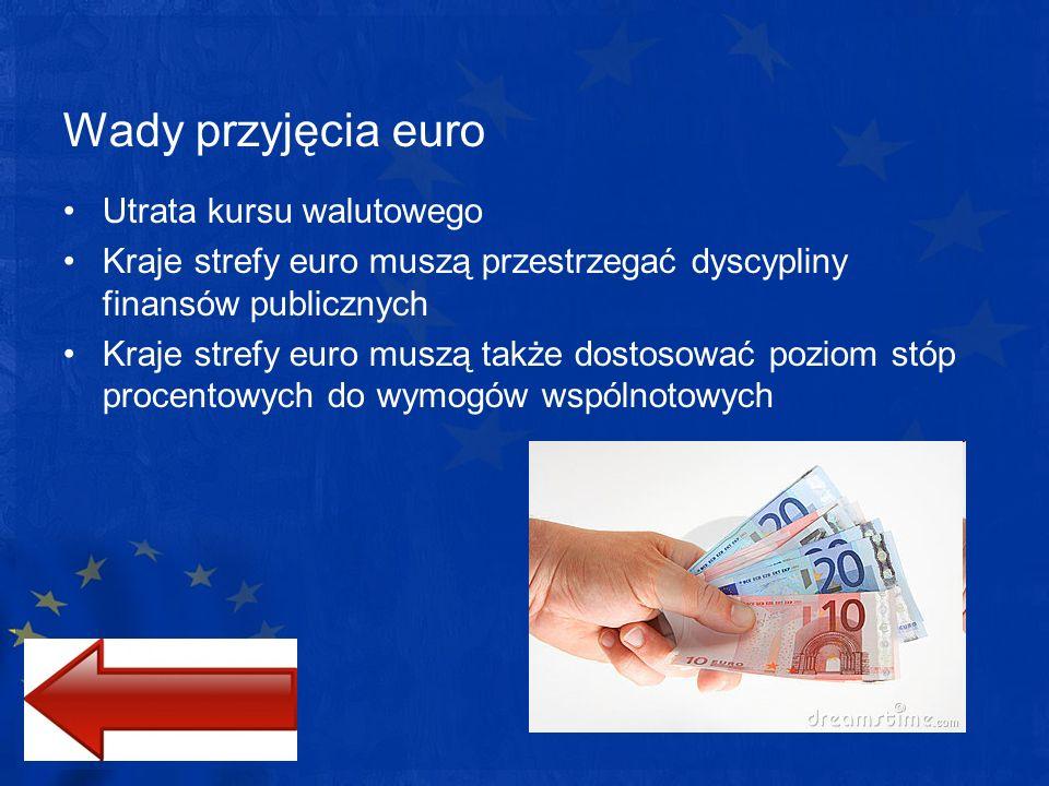 Wady przyjęcia euro Utrata kursu walutowego Kraje strefy euro muszą przestrzegać dyscypliny finansów publicznych Kraje strefy euro muszą także dostoso