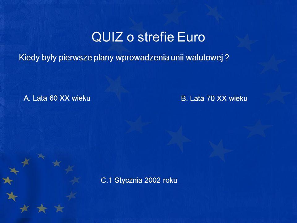 QUIZ o strefie Euro Kiedy były pierwsze plany wprowadzenia unii walutowej ? A. Lata 60 XX wieku C.1 Stycznia 2002 roku B. Lata 70 XX wieku
