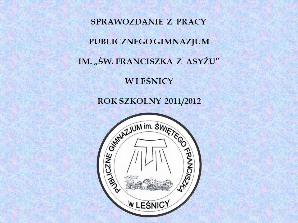 SPRAWOZDANIE Z PRACY PUBLICZNEGO GIMNAZJUM IM. ŚW. FRANCISZKA Z ASYŻU W LEŚNICY ROK SZKOLNY 2011/2012
