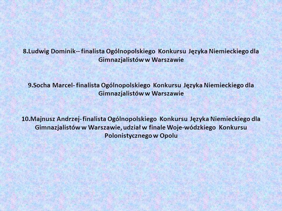 8.Ludwig Dominik-- finalista Ogólnopolskiego Konkursu Języka Niemieckiego dla Gimnazjalistów w Warszawie 9.Socha Marcel- finalista Ogólnopolskiego Kon
