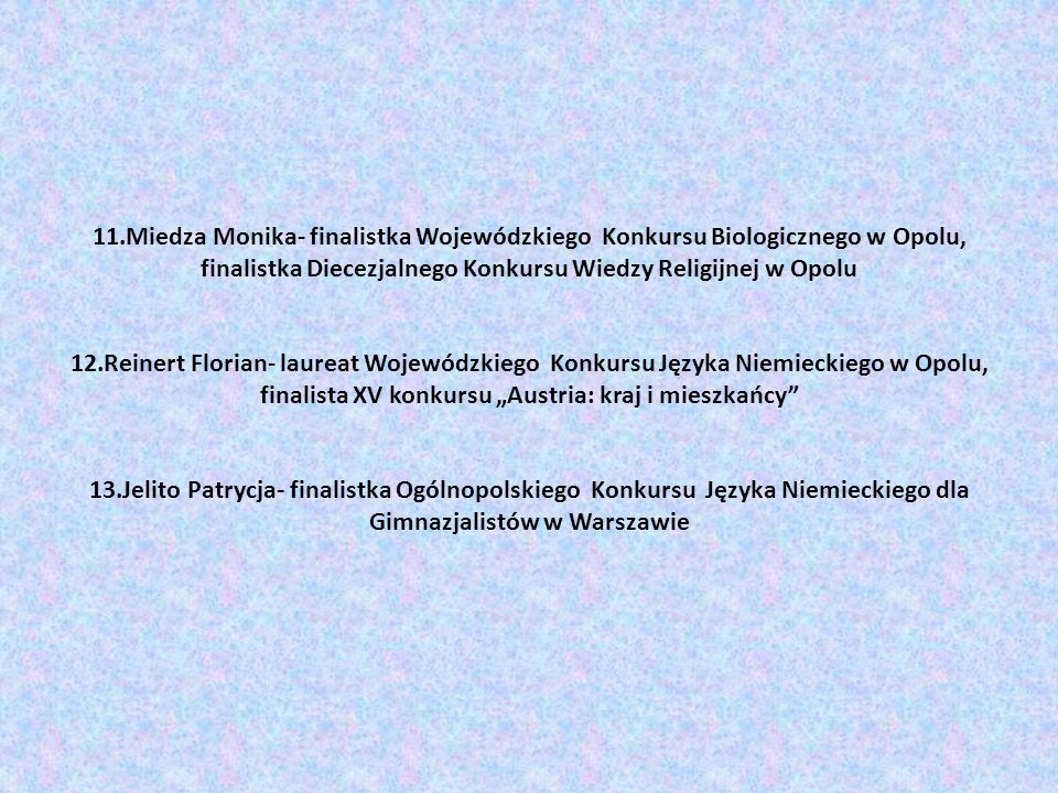 11.Miedza Monika- finalistka Wojewódzkiego Konkursu Biologicznego w Opolu, finalistka Diecezjalnego Konkursu Wiedzy Religijnej w Opolu 12.Reinert Flor