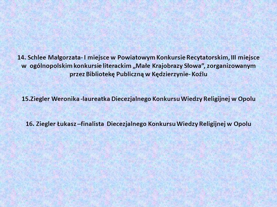 14. Schlee Małgorzata- I miejsce w Powiatowym Konkursie Recytatorskim, III miejsce w ogólnopolskim konkursie literackim Małe Krajobrazy Słowa, zorgani