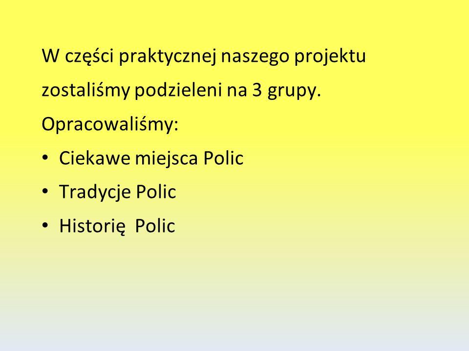 W części praktycznej naszego projektu zostaliśmy podzieleni na 3 grupy. Opracowaliśmy: Ciekawe miejsca Polic Tradycje Polic Historię Polic