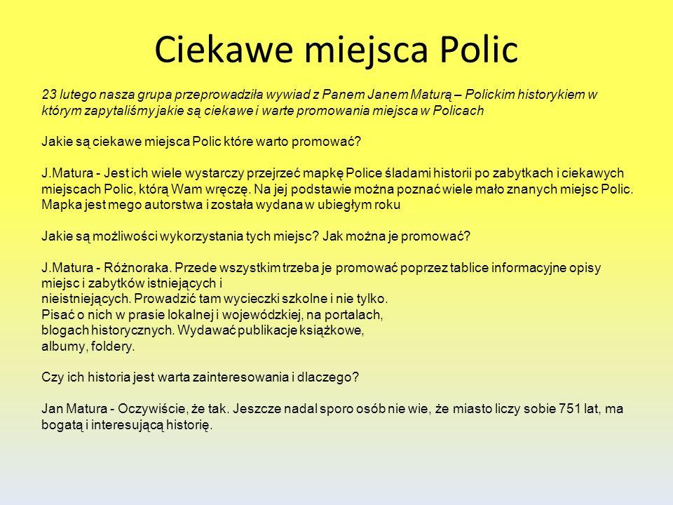 23 lutego nasza grupa przeprowadziła wywiad z Panem Janem Maturą – Polickim historykiem w którym zapytaliśmy jakie są ciekawe i warte promowania miejs