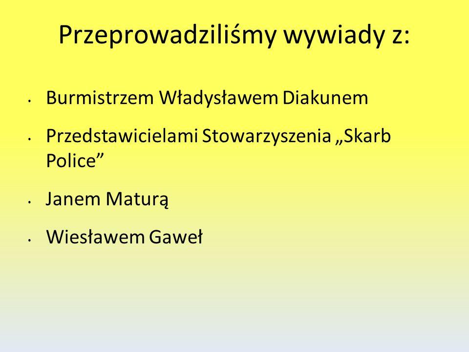 Przeprowadziliśmy wywiady z: Burmistrzem Władysławem Diakunem Przedstawicielami Stowarzyszenia Skarb Police Janem Maturą Wiesławem Gaweł
