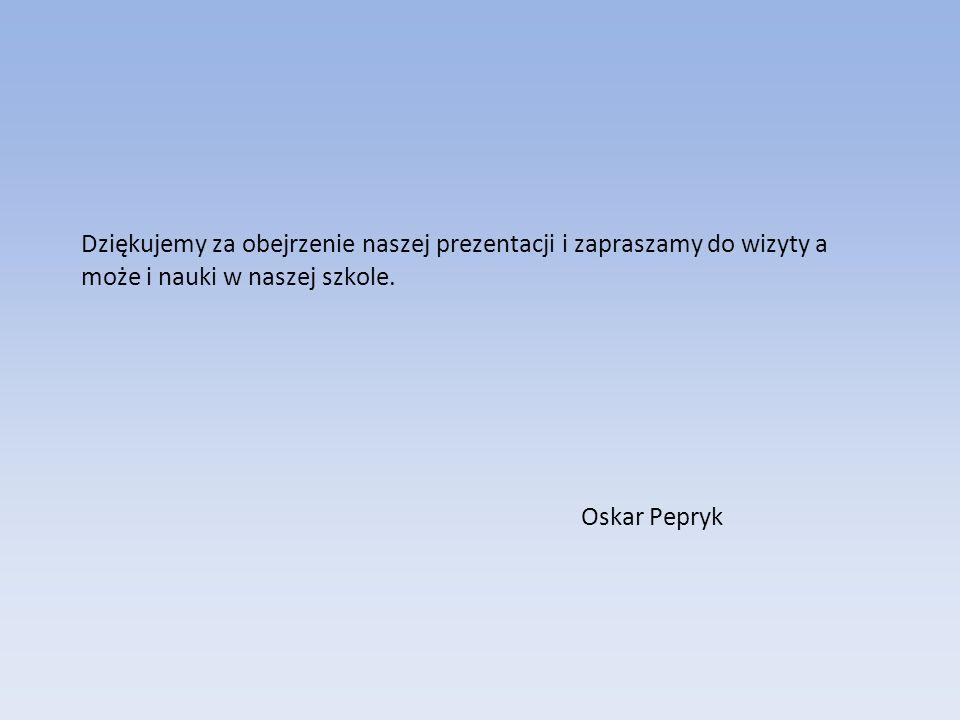 Dziękujemy za obejrzenie naszej prezentacji i zapraszamy do wizyty a może i nauki w naszej szkole. Oskar Pepryk