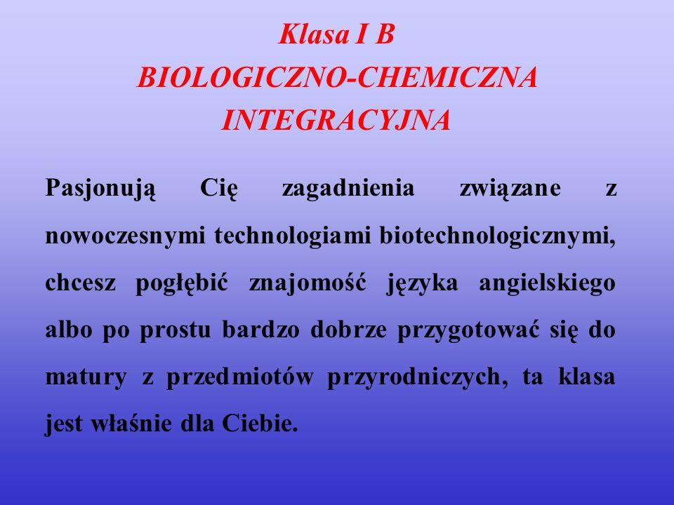 Klasa I B BIOLOGICZNO-CHEMICZNA INTEGRACYJNA Pasjonują Cię zagadnienia związane z nowoczesnymi technologiami biotechnologicznymi, chcesz pogłębić znaj