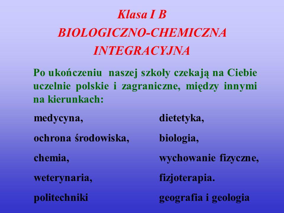 Klasa I B BIOLOGICZNO-CHEMICZNA INTEGRACYJNA Po ukończeniu naszej szkoły czekają na Ciebie uczelnie polskie i zagraniczne, między innymi na kierunkach
