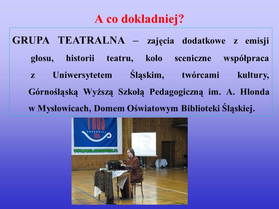 GRUPA TEATRALNA – zajęcia dodatkowe z emisji głosu, historii teatru, koło sceniczne współpraca z Uniwersytetem Śląskim, twórcami kultury, Górnośląską