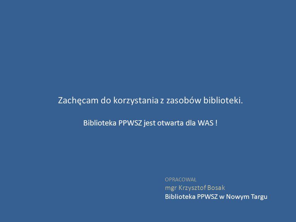 Zachęcam do korzystania z zasobów biblioteki. Biblioteka PPWSZ jest otwarta dla WAS ! OPRACOWAŁ mgr Krzysztof Bosak Biblioteka PPWSZ w Nowym Targu