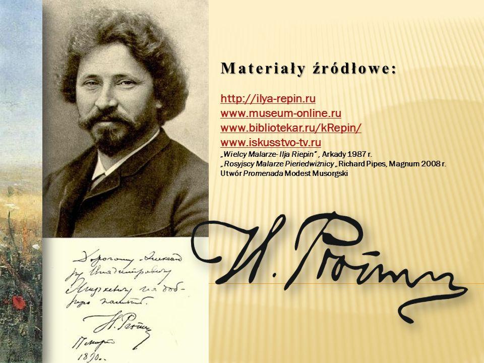 Materiały źródłowe: http://ilya-repin.ru www.museum-online.ru www.bibliotekar.ru/kRepin/ www.iskusstvo-tv.ru Wielcy Malarze- Ilja Riepin, Arkady 1987 r.
