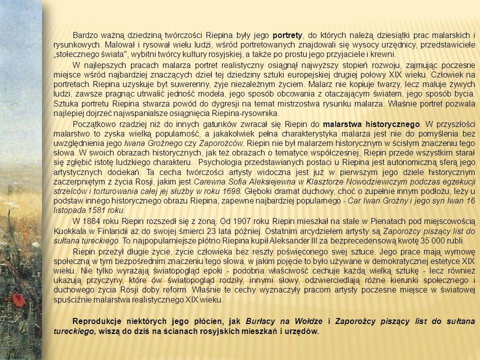 Bardzo ważną dziedziną twórczości Riepina były jego portrety, do których należą dziesiątki prac malarskich i rysunkowych.