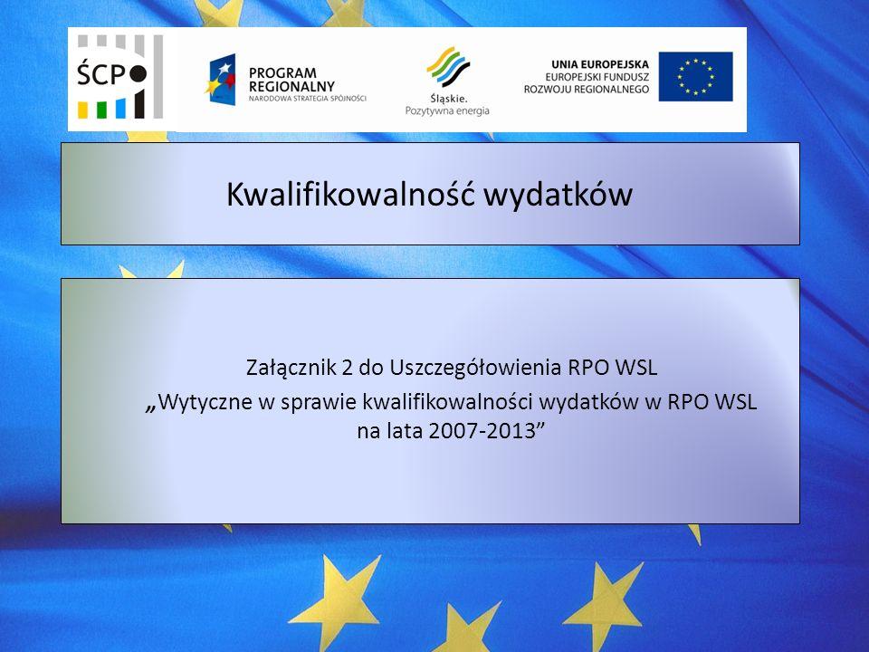 Załącznik 2 do Uszczegółowienia RPO WSL Wytyczne w sprawie kwalifikowalności wydatków w RPO WSL na lata 2007-2013 Kwalifikowalność wydatków