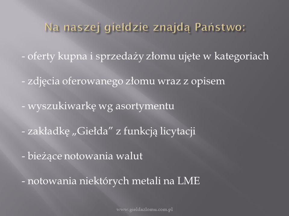 - oferty kupna i sprzedaży złomu ujęte w kategoriach - zdjęcia oferowanego złomu wraz z opisem - wyszukiwarkę wg asortymentu - zakładkę Giełda z funkcją licytacji - bieżące notowania walut - notowania niektórych metali na LME www.gieldazlomu.com.pl