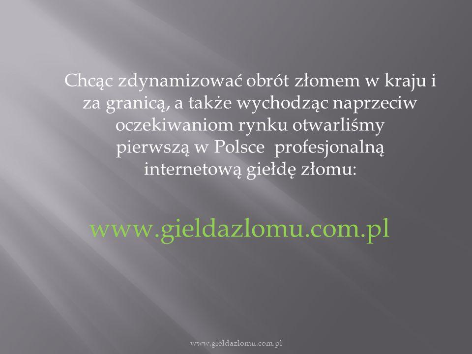Chcąc zdynamizować obrót złomem w kraju i za granicą, a także wychodząc naprzeciw oczekiwaniom rynku otwarliśmy pierwszą w Polsce profesjonalną internetową giełdę złomu: www.gieldazlomu.com.pl