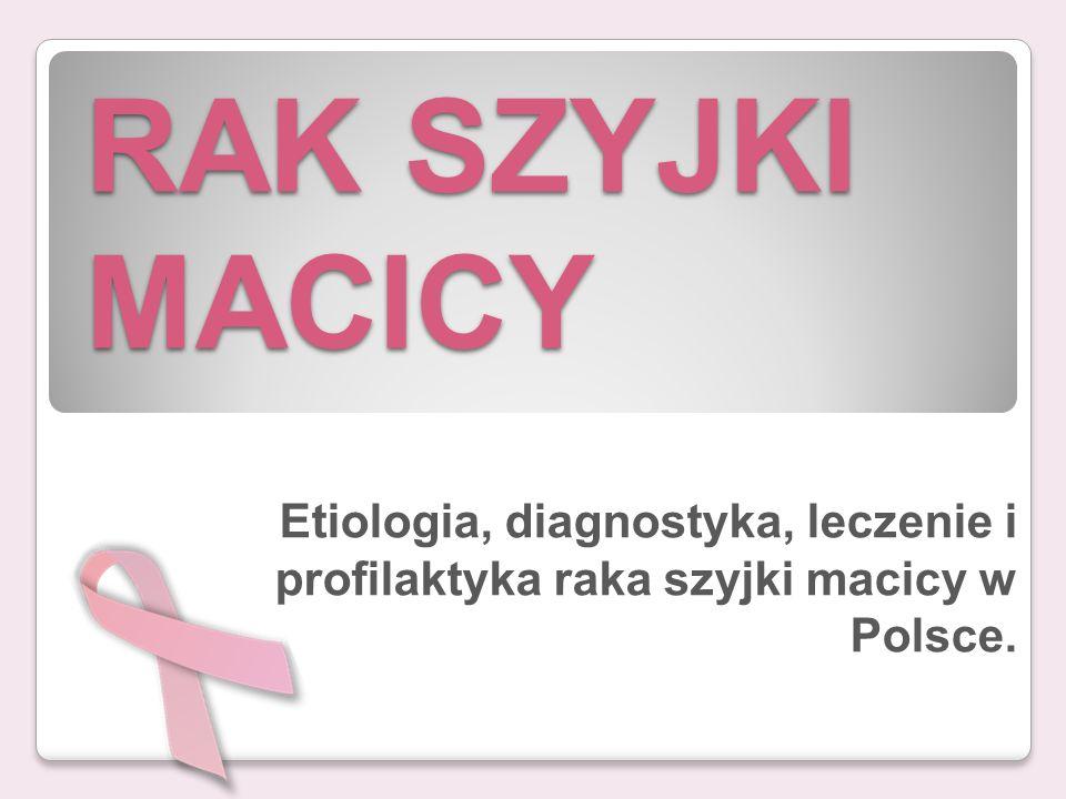 RAK SZYJKI MACICY Etiologia, diagnostyka, leczenie i profilaktyka raka szyjki macicy w Polsce.