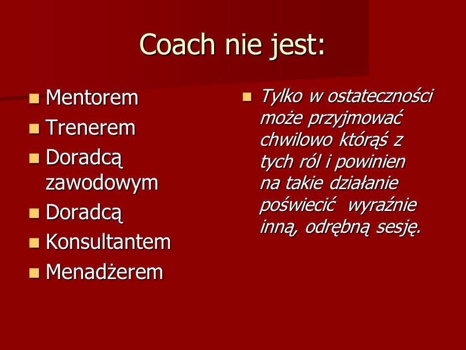 Coach nie jest: Mentorem Mentorem Trenerem Trenerem Doradcą zawodowym Doradcą zawodowym Doradcą Doradcą Konsultantem Konsultantem Menadżerem Menadżerem Tylko w ostateczności może przyjmować chwilowo którąś z tych ról i powinien na takie działanie poświecić wyraźnie inną, odrębną sesję.