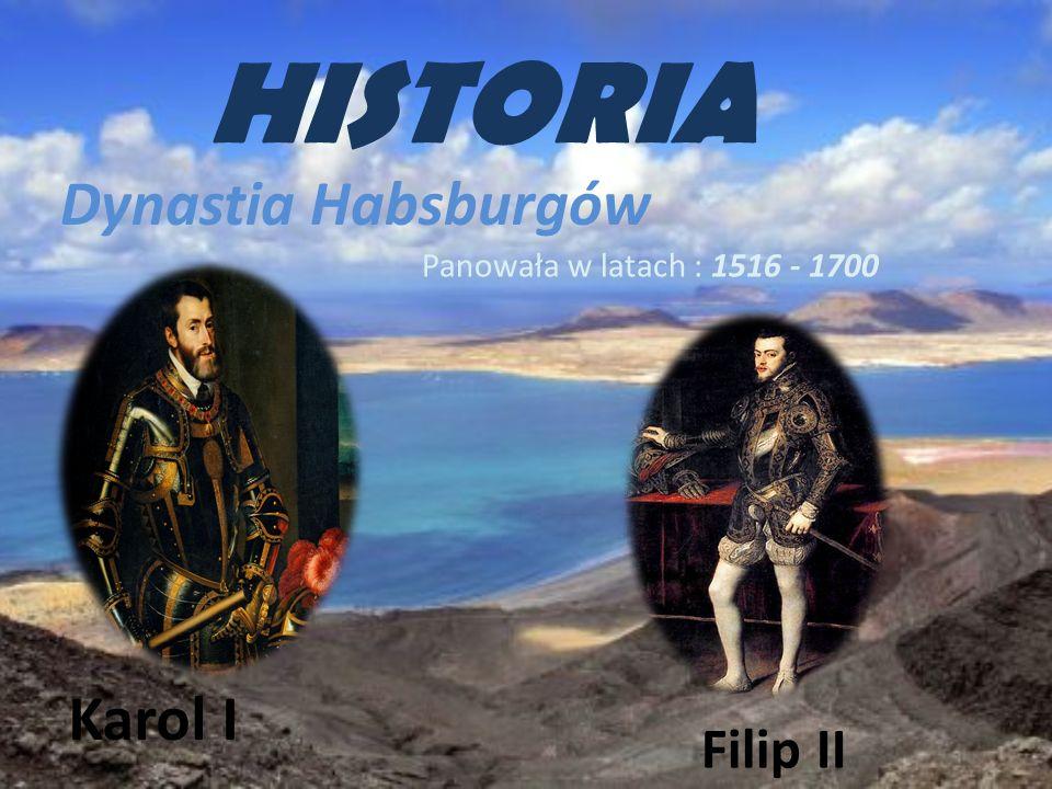 HISTORIA Dynastia Habsburgów Panowała w latach : 1516 - 1700 Karol I Filip II