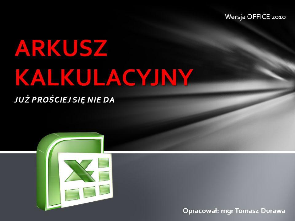 JUŻ PROŚCIEJ SIĘ NIE DA ARKUSZ KALKULACYJNY Opracował: mgr Tomasz Durawa Wersja OFFICE 2010