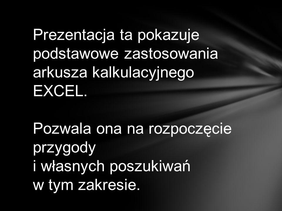 Prezentacja ta pokazuje podstawowe zastosowania arkusza kalkulacyjnego EXCEL. Pozwala ona na rozpoczęcie przygody i własnych poszukiwań w tym zakresie