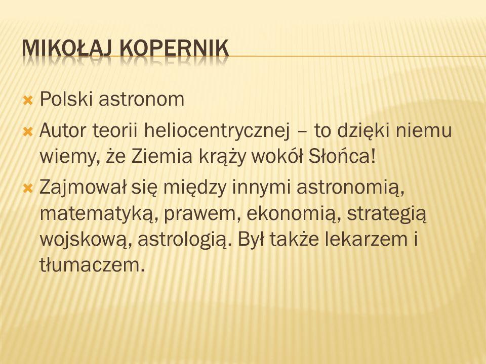 Polski astronom Autor teorii heliocentrycznej – to dzięki niemu wiemy, że Ziemia krąży wokół Słońca! Zajmował się między innymi astronomią, matematyką