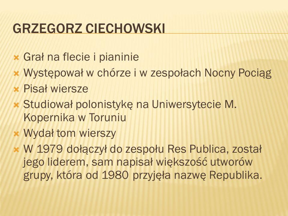 GRZEGORZ CIECHOWSKI Grał na flecie i pianinie Występował w chórze i w zespołach Nocny Pociąg Pisał wiersze Studiował polonistykę na Uniwersytecie M. K