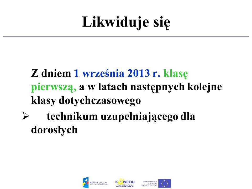 Likwiduje się Z dniem 1 września 2013 r. klasę pierwszą, a w latach następnych kolejne klasy dotychczasowego technikum uzupełniającego dla dorosłych