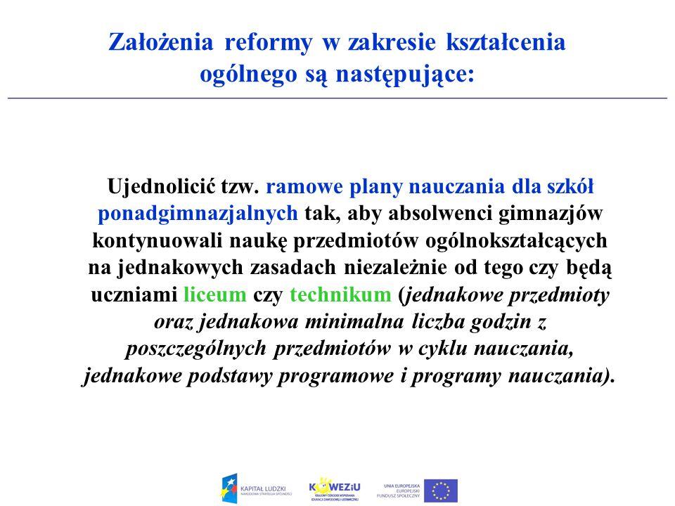 Założenia reformy w zakresie kształcenia ogólnego są następujące: Ujednolicić tzw. ramowe plany nauczania dla szkół ponadgimnazjalnych tak, aby absolw