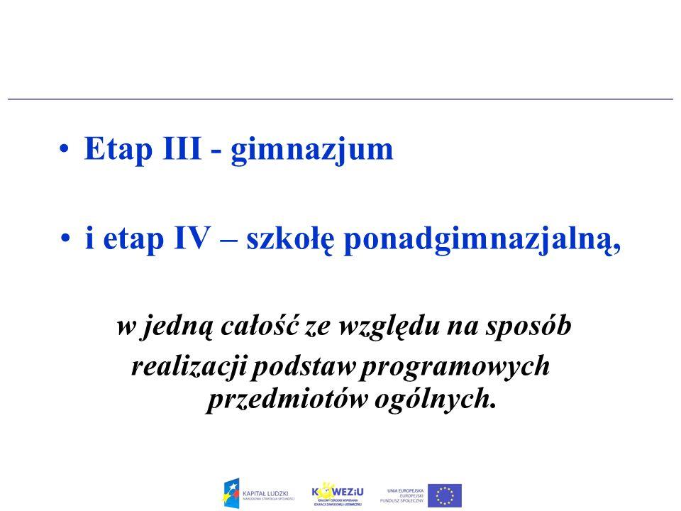 Etap III - gimnazjum i etap IV – szkołę ponadgimnazjalną, w jedną całość ze względu na sposób realizacji podstaw programowych przedmiotów ogólnych.