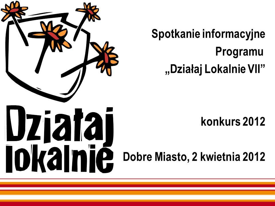 Spotkanie informacyjne Programu Działaj Lokalnie VII konkurs 2012 Dobre Miasto, 2 kwietnia 2012