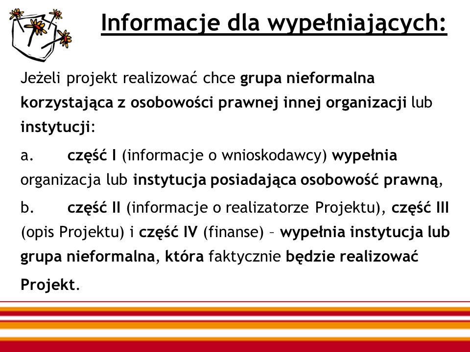 Informacje dla wypełniających: Jeżeli projekt realizować chce grupa nieformalna korzystająca z osobowości prawnej innej organizacji lub instytucji: a.część I (informacje o wnioskodawcy) wypełnia organizacja lub instytucja posiadająca osobowość prawną, b.część II (informacje o realizatorze Projektu), część III (opis Projektu) i część IV (finanse) – wypełnia instytucja lub grupa nieformalna, która faktycznie będzie realizować Projekt.