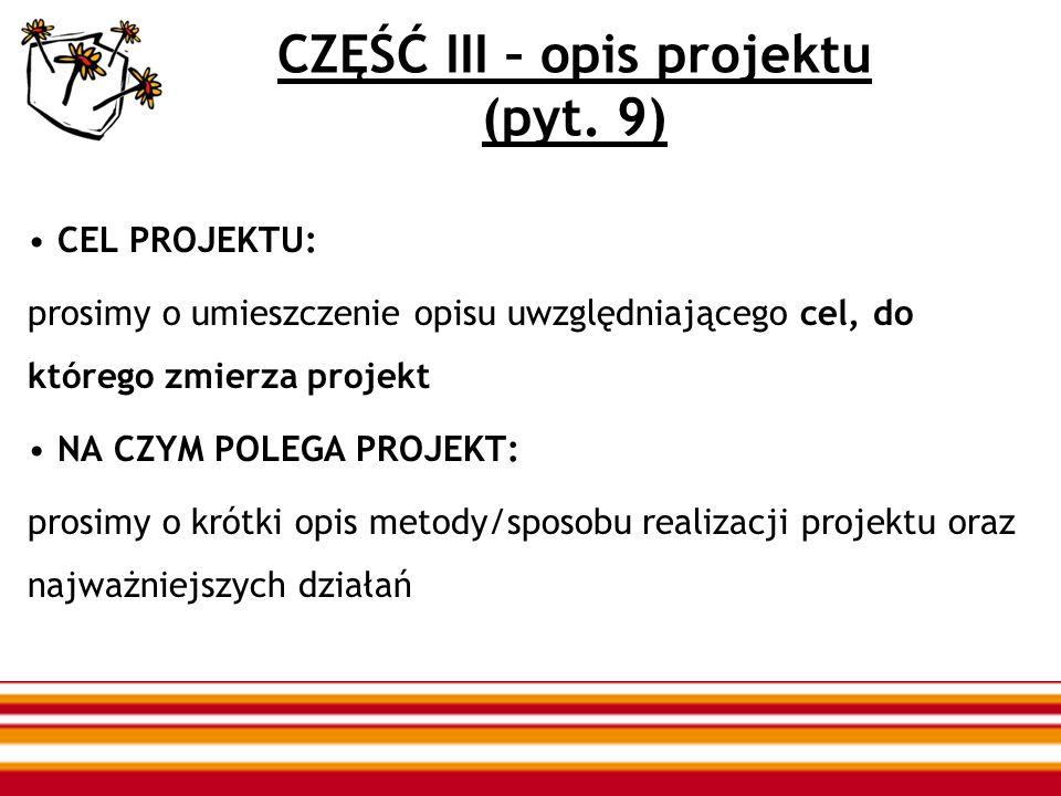 CZĘŚĆ III – opis projektu (pyt. 9) CEL PROJEKTU: prosimy o umieszczenie opisu uwzględniającego cel, do którego zmierza projekt NA CZYM POLEGA PROJEKT: