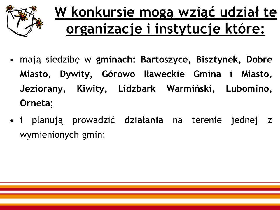 W konkursie mogą wziąć udział te organizacje i instytucje które: mają siedzibę w gminach: Bartoszyce, Bisztynek, Dobre Miasto, Dywity, Górowo Iławeckie Gmina i Miasto, Jeziorany, Kiwity, Lidzbark Warmiński, Lubomino, Orneta; i planują prowadzić działania na terenie jednej z wymienionych gmin;