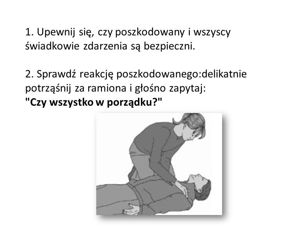 1. Upewnij się, czy poszkodowany i wszyscy świadkowie zdarzenia są bezpieczni. 2. Sprawdź reakcję poszkodowanego:delikatnie potrząśnij za ramiona i gł