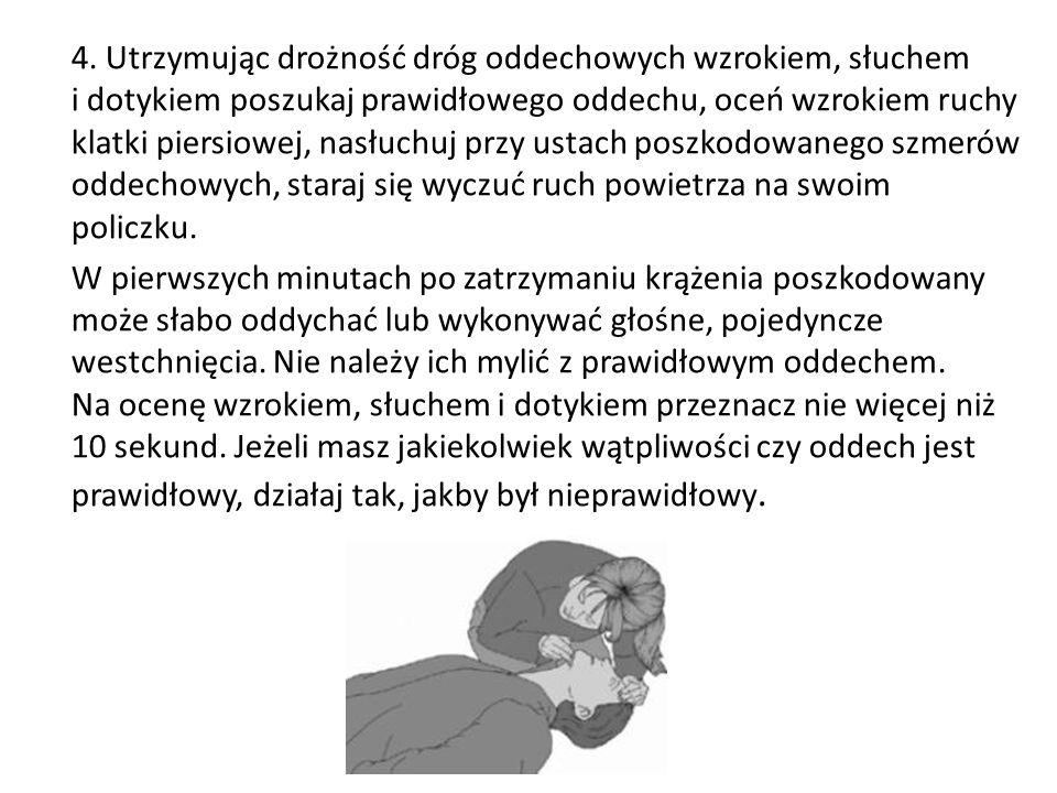 4. Utrzymując drożność dróg oddechowych wzrokiem, słuchem i dotykiem poszukaj prawidłowego oddechu, oceń wzrokiem ruchy klatki piersiowej, nasłuchuj p