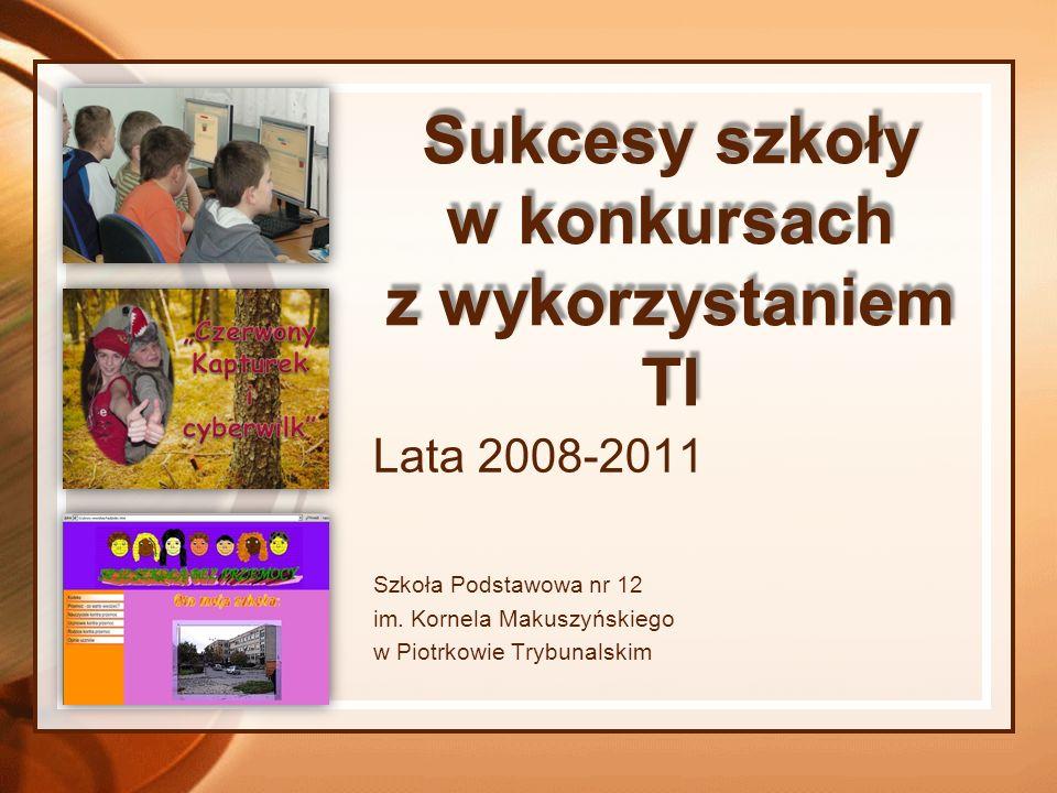 Sukcesy szkoły w konkursach z wykorzystaniem TI Lata 2008-2011 Szkoła Podstawowa nr 12 im. Kornela Makuszyńskiego w Piotrkowie Trybunalskim