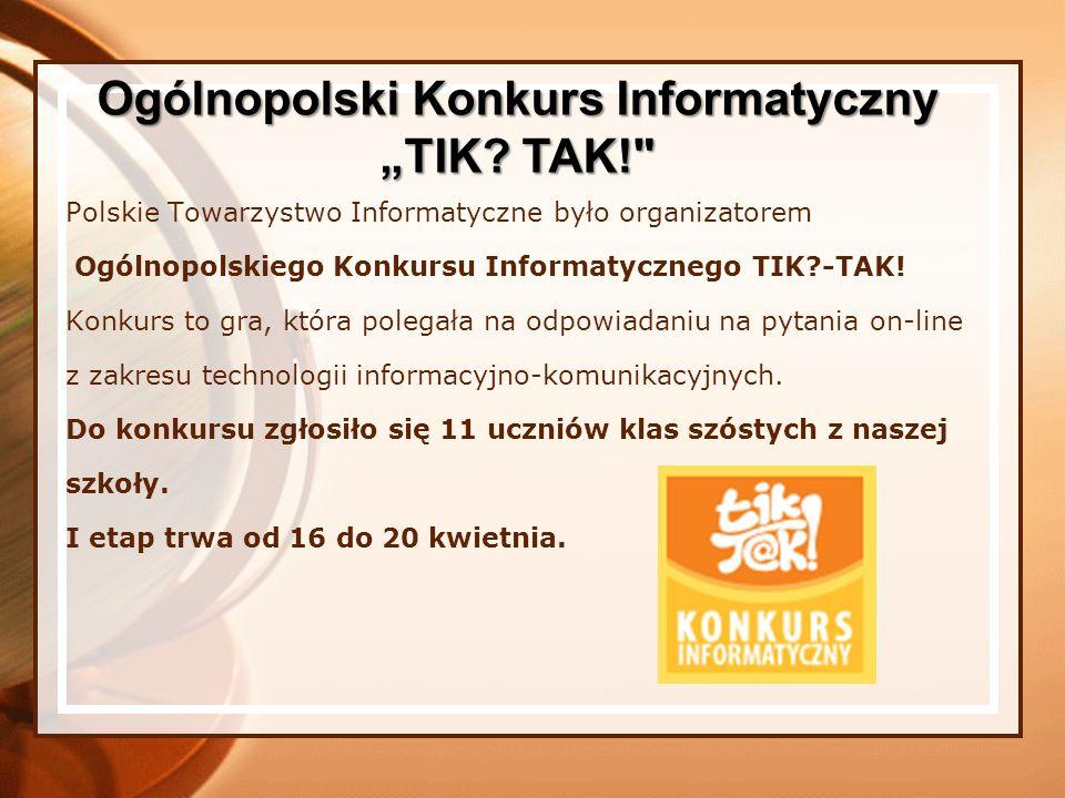 Polskie Towarzystwo Informatyczne było organizatorem Ogólnopolskiego Konkursu Informatycznego TIK?-TAK! Konkurs to gra, która polegała na odpowiadaniu