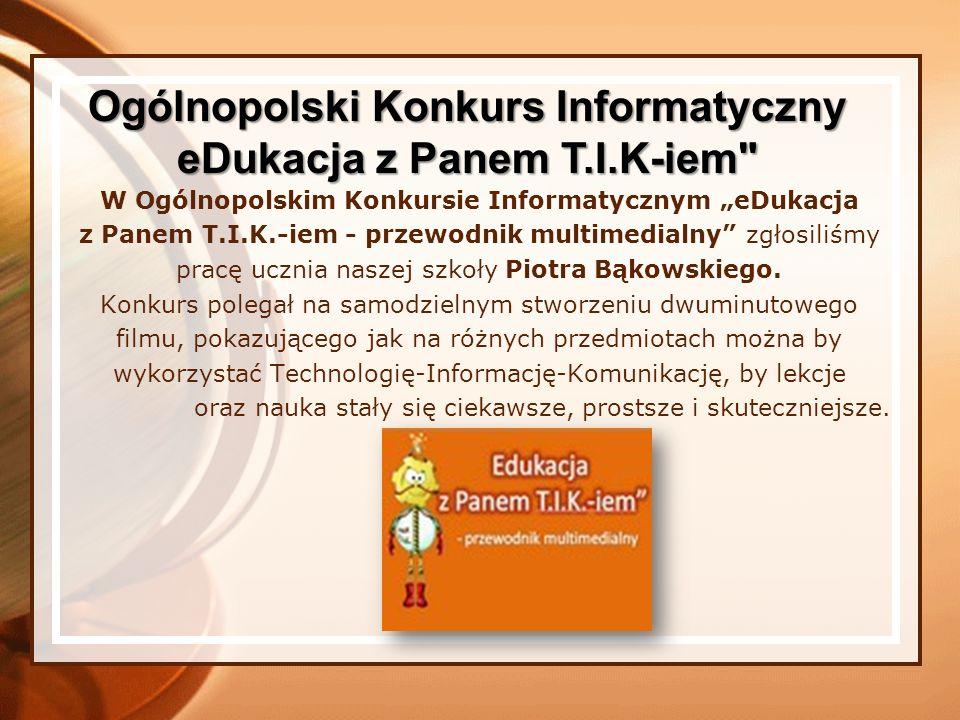 W Ogólnopolskim Konkursie Informatycznym eDukacja z Panem T.I.K.-iem - przewodnik multimedialny zgłosiliśmy pracę ucznia naszej szkoły Piotra Bąkowski