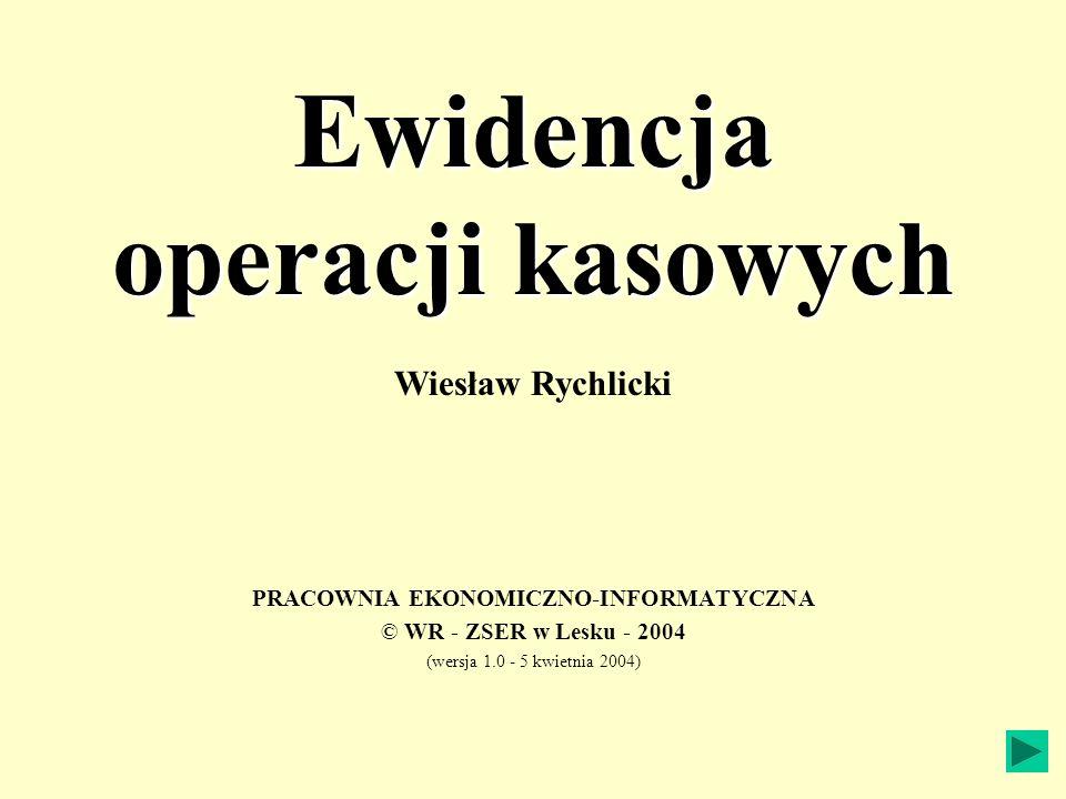 Ewidencja operacji kasowych PRACOWNIA EKONOMICZNO-INFORMATYCZNA © WR - ZSER w Lesku - 2004 (wersja 1.0 - 5 kwietnia 2004) Wiesław Rychlicki