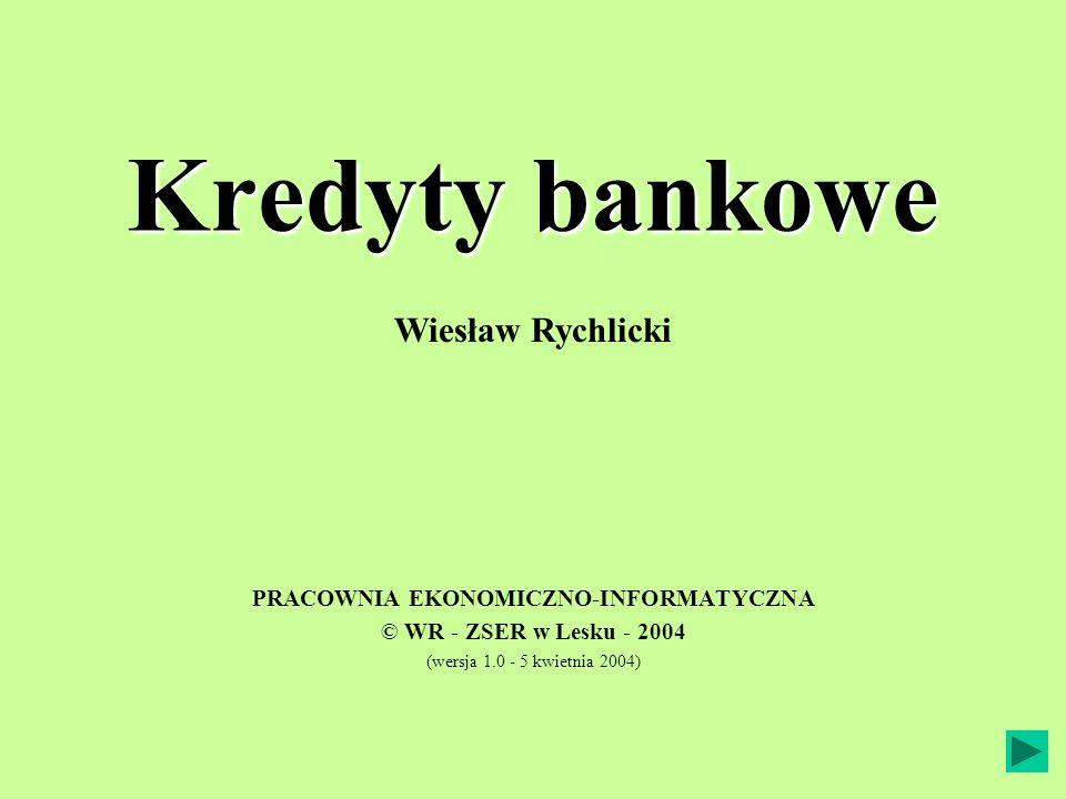 Kredyty bankowe PRACOWNIA EKONOMICZNO-INFORMATYCZNA © WR - ZSER w Lesku - 2004 (wersja 1.0 - 5 kwietnia 2004) Wiesław Rychlicki