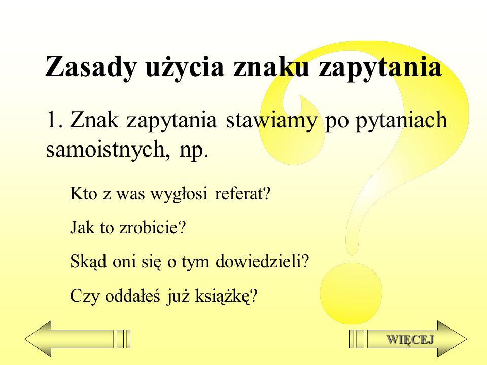 Zasady użycia znaku zapytania 1. Znak zapytania stawiamy po pytaniach samoistnych, np. WIĘCEJ Kto z was wygłosi referat? Jak to zrobicie? Skąd oni się