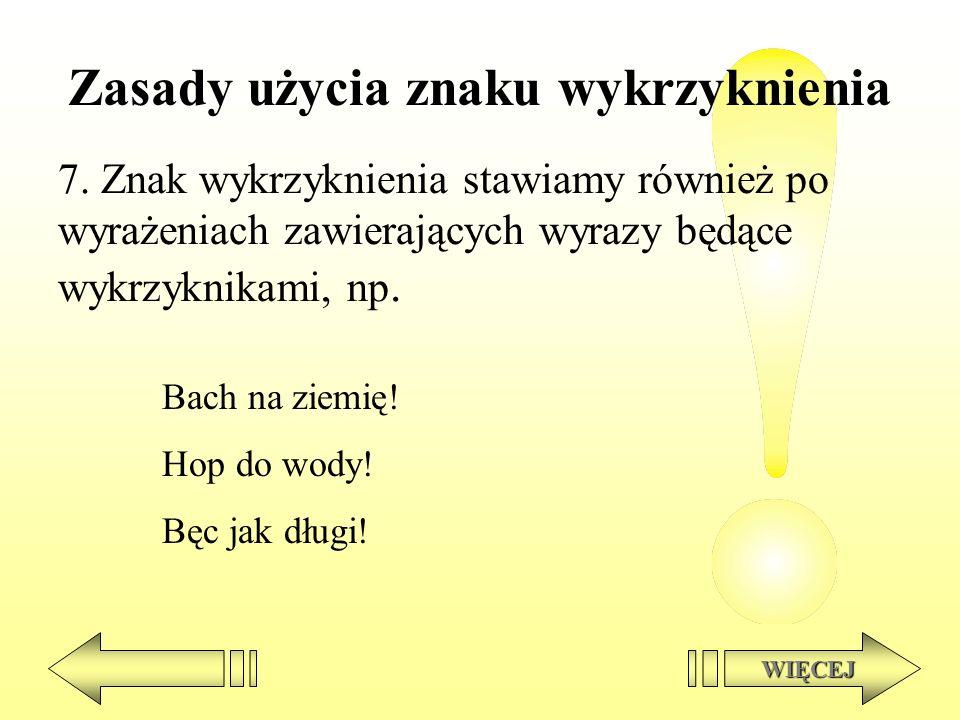Zasady użycia znaku wykrzyknienia 7. Znak wykrzyknienia stawiamy również po wyrażeniach zawierających wyrazy będące wykrzyknikami, np. WIĘCEJ Bach na