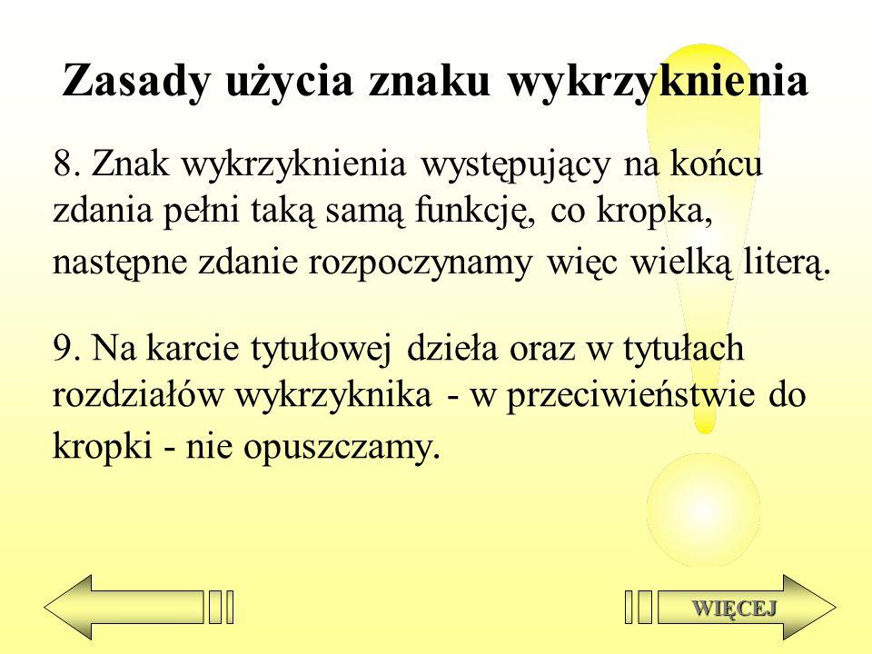 Zasady użycia znaku wykrzyknienia 8. Znak wykrzyknienia występujący na końcu zdania pełni taką samą funkcję, co kropka, następne zdanie rozpoczynamy w