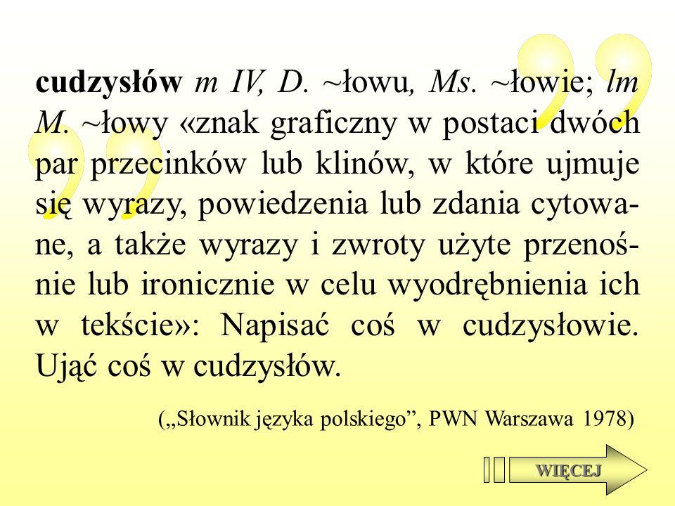 cudzysłów m IV, D. ~łowu, Ms. ~łowie; lm M. ~łowy «znak graficzny w postaci dwóch par przecinków lub klinów, w które ujmuje się wyrazy, powiedzenia lu
