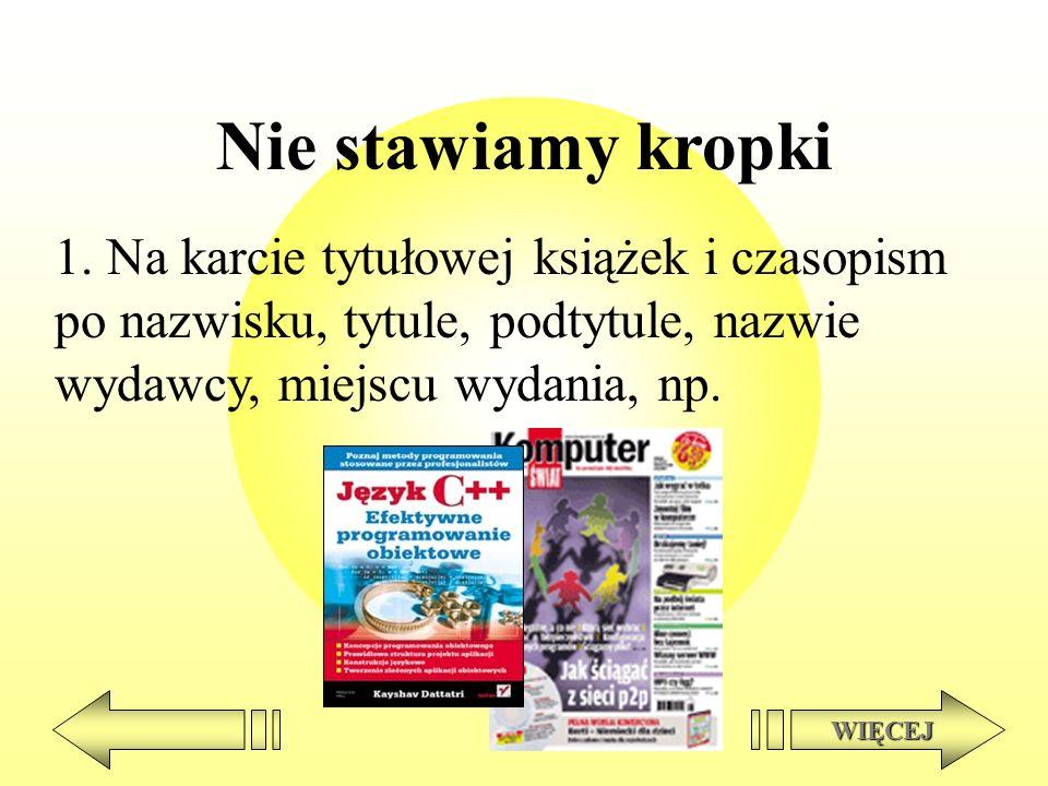 Nie stawiamy kropki 1. Na karcie tytułowej książek i czasopism po nazwisku, tytule, podtytule, nazwie wydawcy, miejscu wydania, np. WIĘCEJ