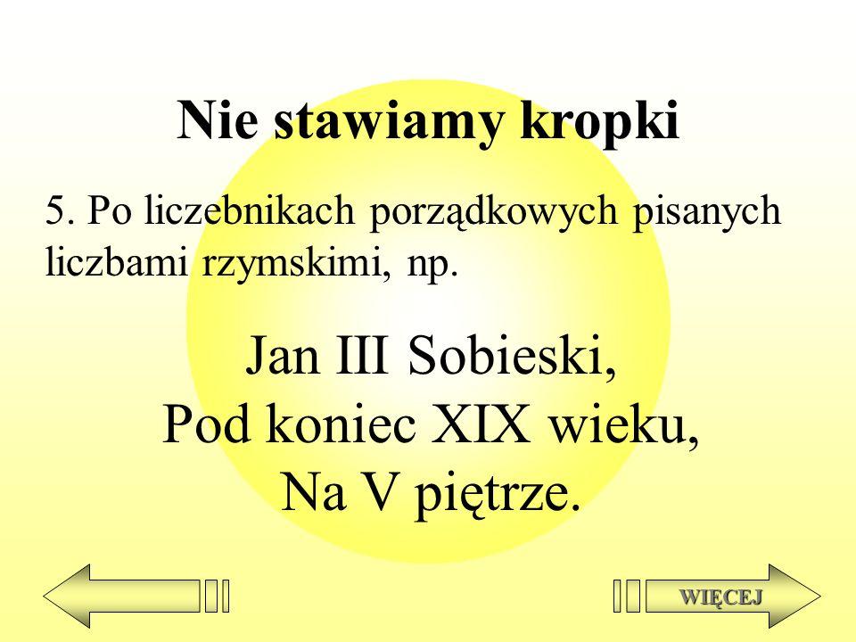 Nie stawiamy kropki 5. Po liczebnikach porządkowych pisanych liczbami rzymskimi, np. Jan III Sobieski, Pod koniec XIX wieku, Na V piętrze. WIĘCEJ