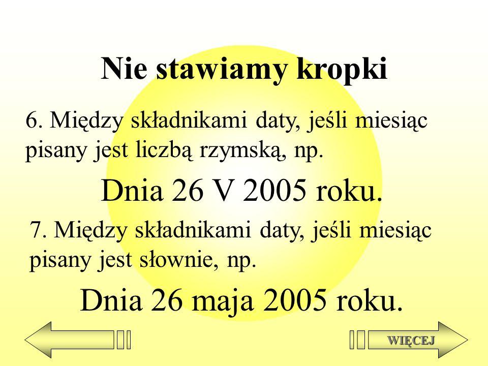 Nie stawiamy kropki 6. Między składnikami daty, jeśli miesiąc pisany jest liczbą rzymską, np. Dnia 26 V 2005 roku. WIĘCEJ 7. Między składnikami daty,